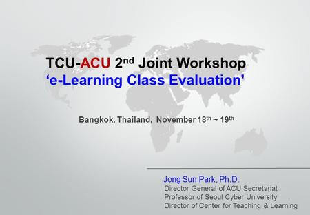 TCU-ACU 2 nd Joint Workshop 'e-Learning Class Evaluation' Bangkok, Thailand, November 18 th ~ 19 th Jong Sun Park, Ph.D. Director General of ACU Secretariat.