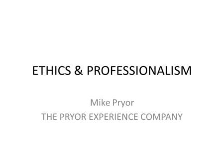ETHICS & PROFESSIONALISM Mike Pryor THE PRYOR EXPERIENCE COMPANY.