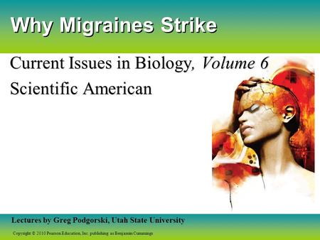 Copyright © 2010 Pearson Education, Inc. publishing as Benjamin Cummings Lectures by Greg Podgorski, Utah State University Why Migraines Strike Current.