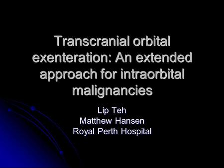 Transcranial orbital exenteration: An extended approach for intraorbital malignancies Lip Teh Matthew Hansen Royal Perth Hospital.