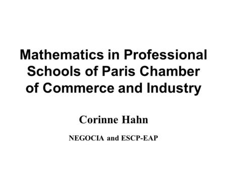 Mathematics in Professional Schools of Paris Chamber of Commerce and Industry Corinne Hahn NEGOCIA and ESCP-EAP.