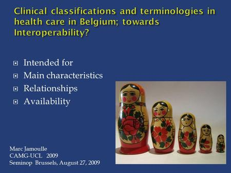 Intended for  Main characteristics  Relationships  Availability Marc Jamoulle CAMG-UCL 2009 Seminop Brussels, August 27, 2009.