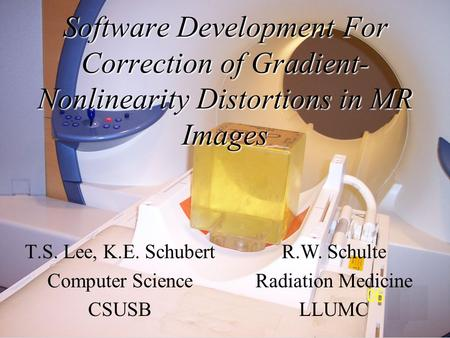 Software Development For Correction of Gradient- Nonlinearity Distortions in MR Images T.S. Lee, K.E. Schubert Computer Science CSUSB R.W. Schulte Radiation.