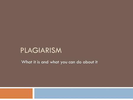 PLAGIARISM What it is and what you can do about it.