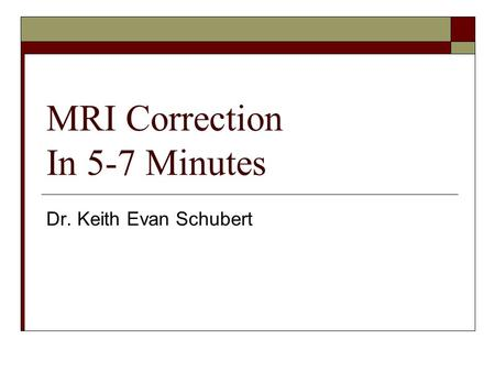 MRI Correction In 5-7 Minutes Dr. Keith Evan Schubert.
