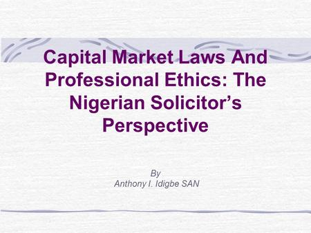 Capital Market Laws And Professional Ethics: The Nigerian Solicitor's Perspective By Anthony I. Idigbe SAN.
