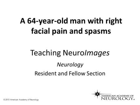 Teaching NeuroImages Neurology Resident and Fellow Section © 2013 American Academy of Neurology A 64-year-old man with right facial pain and spasms.