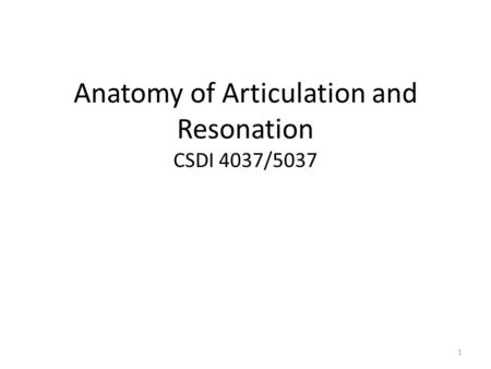 Anatomy of Articulation and Resonation CSDI 4037/5037 1.