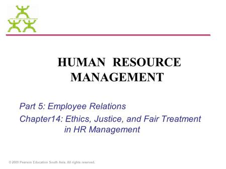 © 2009 Pearson Education South Asia. All rights reserved. HUMAN RESOURCE MANAGEMENT Part 5: Employee Relations Chapter14: Ethics, Justice, and Fair Treatment.