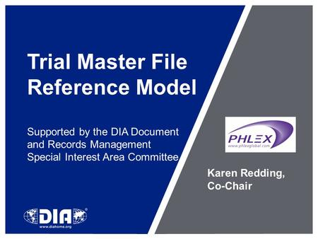 Trial Master File Reference Model Supported by the DIA Document and Records Management Special Interest Area Committee Karen Redding, Co-Chair.