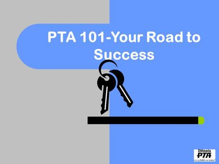 PTA 101-Your Road to Success. PTA Road to Success Do you have the keys that are necessary to make your PTA the best it can be?