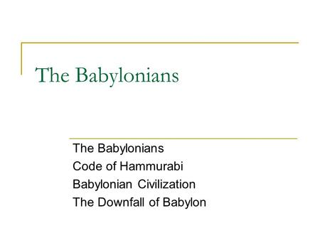 The Babylonians Code of Hammurabi Babylonian Civilization The Downfall of Babylon.