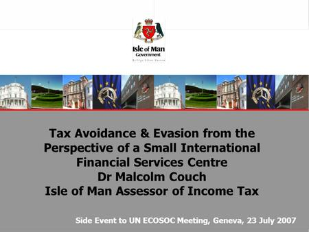 Tax Avoidance & Evasion from the Perspective of a Small International Financial Services Centre Dr Malcolm Couch Isle of Man Assessor of Income Tax Side.