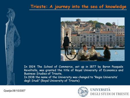 Opatija 06/10/2007 Trieste: A journey into the sea of knowledge In 1924 The School of Commerce, set up in 1877 by Baron Pasquale Revoltella, was granted.