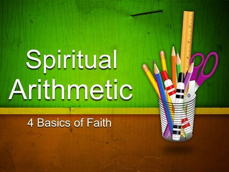 "Spiritual Arithmetic 4 Basics of Faith. 1. Addition Incorrect Additions: 1)1 Cor. 4:6 – ""not to go beyond that which is written"" 2)Rev. 22:18 – ""adds."