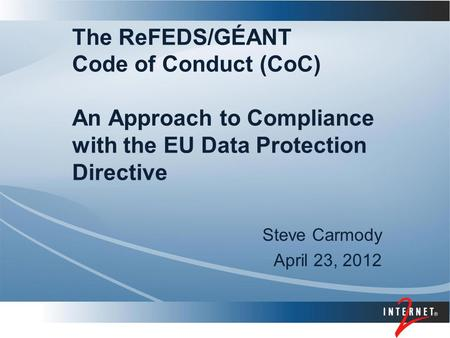 The ReFEDS/GÉANT Code of Conduct (CoC) An Approach to Compliance with the EU Data Protection Directive Steve Carmody April 23, 2012.