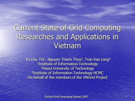 DoSon Grid Computing School, 2007 1 Current State of Grid Computing Researches and Applications in Vietnam Vu Duc Thi 1, Nguyen Thanh Thuy 2, Tran Van.