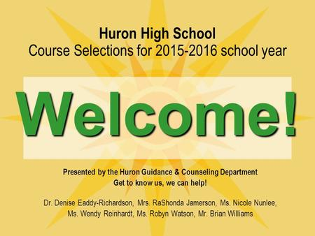 Welcome! Huron High School Course Selections for 2015-2016 school year Welcome! Presented by the Huron Guidance & Counseling Department Get to know us,