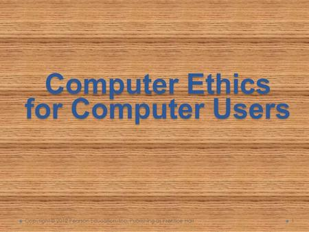 Computer Ethics for Computer Users Copyright © 2012 Pearson Education, Inc. Publishing as Prentice Hall 1.