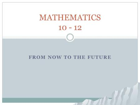 FROM NOW TO THE FUTURE MATHEMATICS 10 - 12. Return Home Return Home Mathematics: 10 -12 Where do I see my future? What am I good at? What do I enjoy?