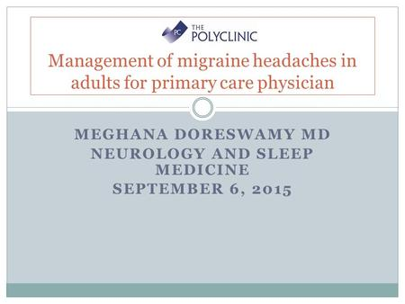 MEGHANA DORESWAMY MD NEUROLOGY AND SLEEP MEDICINE SEPTEMBER 6, 2015 Management of migraine headaches in adults for primary care physician.