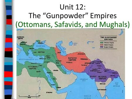 "Unit 12: The ""Gunpowder"" Empires (Ottomans, Safavids, and Mughals)"