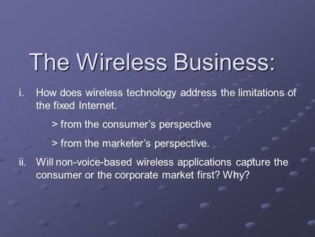 The Wireless Business: i.How does wireless technology address the limitations of the fixed Internet. > from the consumer's perspective > from the marketer's.