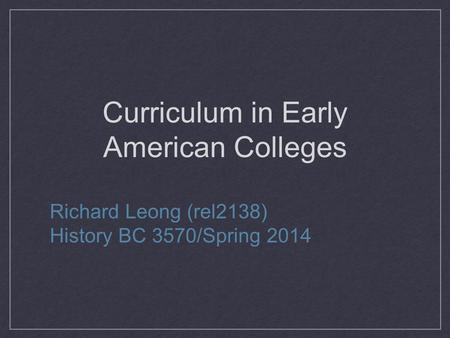 Curriculum in Early American Colleges Richard Leong (rel2138) History BC 3570/Spring 2014.
