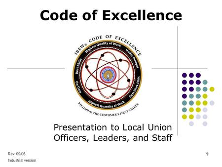 Code of Excellence Presentation to Local Union Officers, Leaders, and Staff Rev. 09/06 Industrial version 1.