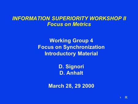 R 1 INFORMATION SUPERIORITY WORKSHOP II Focus on Metrics Working Group 4 Focus on Synchronization Introductory Material D. Signori D. Anhalt March 28,