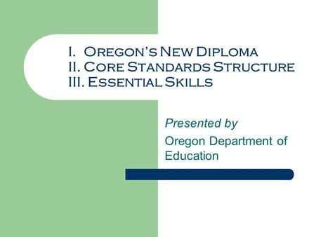 I. Oregon's New Diploma II. Core Standards Structure III. Essential Skills Presented by Oregon Department of Education.