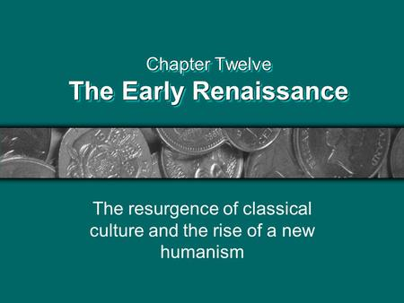 Chapter Twelve The Early Renaissance The resurgence of classical culture and the rise of a new humanism.
