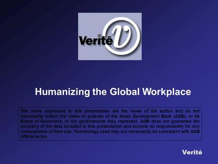 Verité Humanizing the Global Workplace The views expressed in this presentation are the views of the author and do not necessarily reflect the views or.