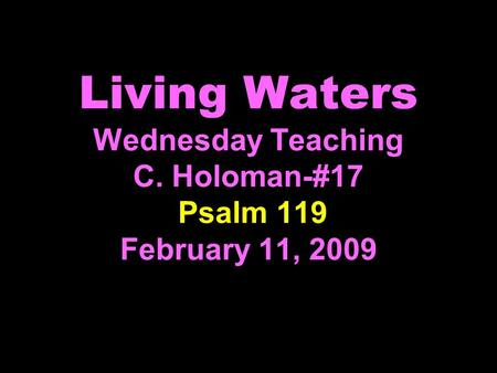 Living Waters Wednesday Teaching C. Holoman-#17 Psalm 119 February 11, 2009.