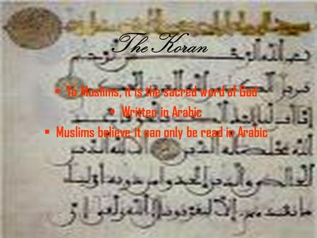The Koran To Muslims, it is the sacred word of God Written in Arabic Muslims believe it can only be read in Arabic.