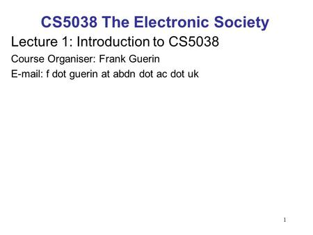 1 CS5038 The Electronic Society Lecture 1: Introduction to CS5038 Course Organiser: Frank Guerin E-mail: f dot guerin at abdn dot ac dot uk.