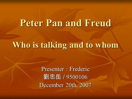 Peter Pan and Freud Who is talking and to whom Presenter : Frederic 劉忠岳 / 9500106 December 20th, 2007.