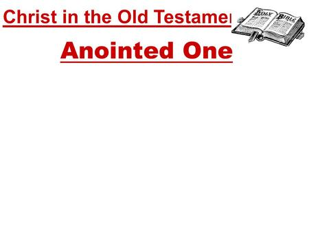 Christ in the Old Testament... Anointed One. Christ in the Old Testament... Anointed One The meaning of 'Christ' – Greek for 'Anointed' Awaiting the coming.