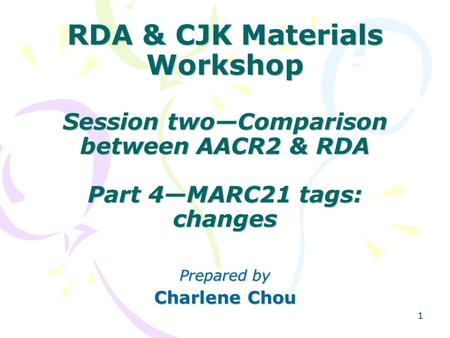 11 RDA & CJK Materials Workshop Session two—Comparison between AACR2 & RDA Part 4—MARC21 tags: changes Prepared by Charlene Chou.