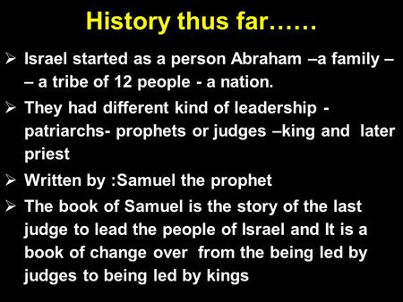 History thus far……  Israel started as a person Abraham –a family – – a tribe of 12 people - a nation.  They had different kind of leadership - patriarchs-
