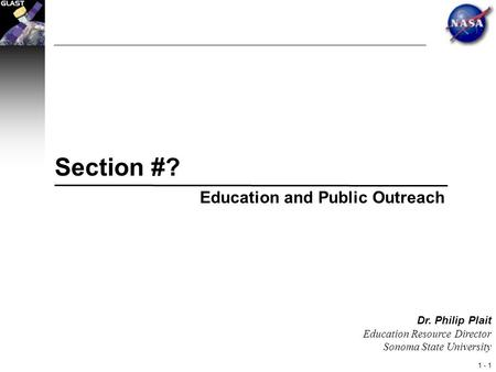 1 - 1 Dr. Philip Plait Education Resource Director Sonoma State University Section #? Education and Public Outreach.