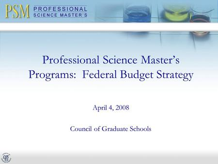 Professional Science Master's Programs: Federal Budget Strategy April 4, 2008 Council of Graduate Schools.
