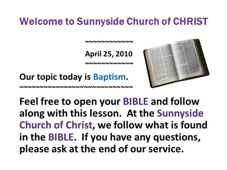 Welcome to Sunnyside Church of CHRIST ~~~~~~~~~~~~ April 25, 2010 ~~~~~~~~~~~~ Our topic today is Baptism. ~~~~~~~~~~~~~~~~~~~~~~~~~~~~ Feel free to open.