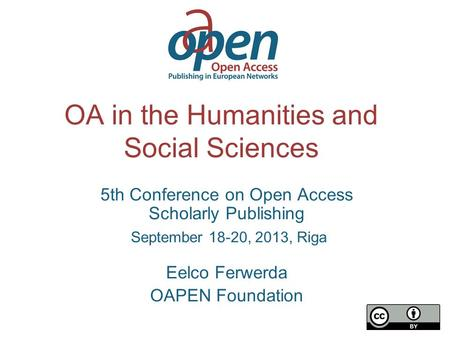 OA in the Humanities and Social Sciences 5th Conference on Open Access Scholarly Publishing September 18-20, 2013, Riga Eelco Ferwerda OAPEN Foundation.