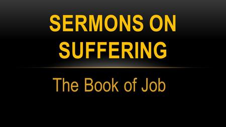 The Book of Job SERMONS ON SUFFERING. JOB OUTLINED Shock and Sorrow (Job Responds) Struggle (Job and Friends wRestle) Surrender (God Reveals Truth to.