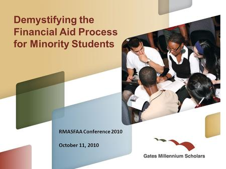 Demystifying the Financial Aid Process for Minority Students RMASFAA Conference 2010 October 11, 2010.