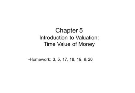 Chapter 5 Introduction to Valuation: Time Value of Money Homework: 3, 5, 17, 18, 19, & 20.