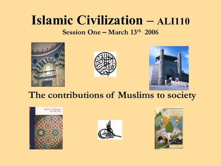 The contributions of Muslims to society Islamic Civilization – ALI110 Session One – March 13 th 2006.