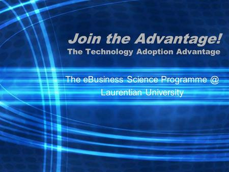 Join the Advantage! The Technology Adoption Advantage The eBusiness Science Laurentian University.