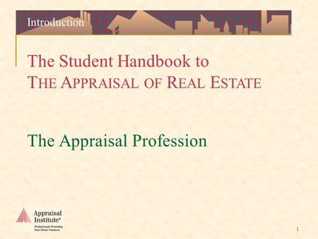 The Student Handbook to T HE A PPRAISAL OF R EAL E STATE 1 The Appraisal Profession Introduction.